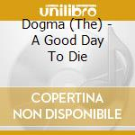 A GOOD DAY TO DIE cd musicale di The Dogma