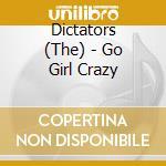Dictators - Go Girl Crazy cd musicale di Dictators