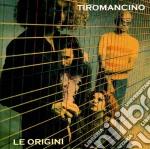 TIROMANCINO - LE ORIGINI cd musicale di TIROMANCINO