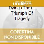 TRIUMPH OF TRAGEDY                        cd musicale di The Dying
