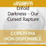 Enfold Darkness - Our Cursed Rapture cd musicale di Darkness Enfold