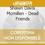 DEAD FRIENDS                              cd musicale di Shawn davi Mcmillen