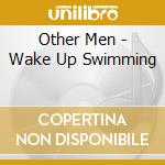 Other Men - Wake Up Swimming cd musicale di Men Other