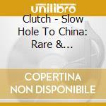Clutch - Slow Hole To China: Rare & Unreleased cd musicale di Clutch