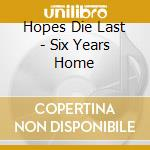 Hopes Die Last - Six Years Home cd musicale di Hopes die fast