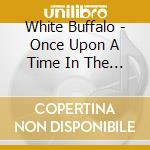 White Buffalo - Once Upon A Time In The West cd musicale di Buffalo White
