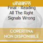 Final - Reading All The Right Signals Wrong cd musicale di FINAL