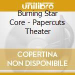 Burning Star Core - Papercuts Theater cd musicale di BURNING STAR CORE