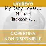 MY BABY LOVES... MICHAEL JACKSON          cd musicale di Artisti Vari