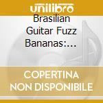 BRASILIAN GUITAR FUZZ BANANAS: TROPICALI  cd musicale di Artisti Vari