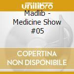 Madlib - Medicine Show #05 cd musicale di MADLIB