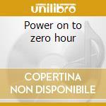 Power on to zero hour cd musicale di Alan Vega