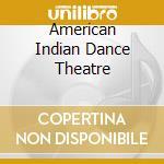 AMERICAN INDIAN DANCE THEATRE cd musicale di ARTISTI VARI
