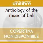 Anthology of the music of bali cd musicale di Artisti Vari