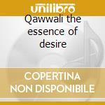Qawwali the essence of desire cd musicale di Artisti Vari