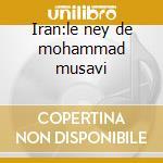 Iran:le ney de mohammad musavi cd musicale di Artisti Vari