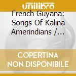 Various - French Guyana: Songs Of Kalina Amerindians cd musicale di Artisti Vari