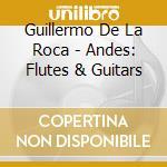De La Roca, Guillermo - Andes: Flutes & Guitars cd musicale di Artisti Vari