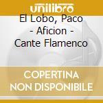 El Lobo, Paco - Aficion - Cante Flamenco cd musicale di Artisti Vari