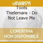 Toots Thielemans - Do Not Leave Me cd musicale di Toots Thielemans