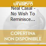NO WISH TO RIMINISCE cd musicale di CASAL NEAL