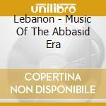 Lebanon - Music Of The Abbasid Era cd musicale di Artisti Vari