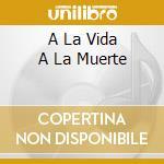 A LA VIDA A LA MUERTE                     cd musicale di LUNA BARBARA