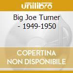 Big Turner - 1949-1950 cd musicale di JOE TURNER