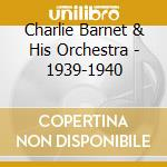 Charlie Barnet & His Orchestra - 1939-1940 cd musicale di BARNET CHARLIE & HIS
