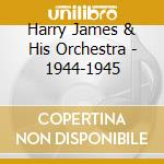 Harry James & His Orchestra - 1944-1945 cd musicale di JAMES HARRY & HIS OR