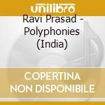 POLYPHONIES (INDIA)                       cd musicale di RAVI PRASAD
