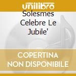SOLESMES CELEBRE LE JUBILE'               cd musicale di ABBAYE DE SOLESMES