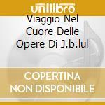 VIAGGIO NEL CUORE DELLE OPERE DI J.B.LUL cd musicale di LULLY JEAN-BAPTISTE