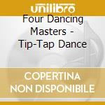 Four Dancing Masters - Tip-Tap Dance cd musicale