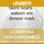 Silent hearts - watson eric dresser mark cd musicale