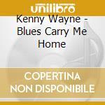 Kenny Wayne - Blues Carry Me Home cd musicale di WAYNE KENNY