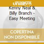 Kenny Neal & Billy Branch - Easy Meeting cd musicale di NEAL / BRANCH