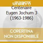CENTENAIRE EUGEN JOCHUM 3 (1963-1986) cd musicale