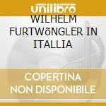 WILHELM FURTWõNGLER IN ITALLIA cd musicale di Wilhelm Furtwangler