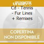 CD - TENNIS - FUR LINES + REMIXES cd musicale di TENNIS