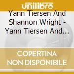 Yann Tiersen And Shannon Wright - Yann Tiersen And Shannon Wright cd musicale di Yann & wrig Tiersen