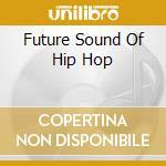 FUTURE SOUND OF HIP HOP cd musicale di ARTISTI VARI