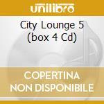 CITY LOUNGE 5   (BOX 4 CD) cd musicale di ARTISTI VARI