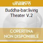 BUDDHA-BAR:LIVING THEATER V.2 cd musicale di ARTISTI VARI