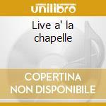 Live a' la chapelle cd musicale