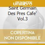SAINT GERMAIN DES PRES CAFE' VOL.3        cd musicale di ARTISTI VARI