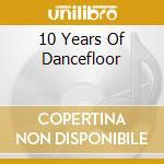 10 YEARS OF DANCEFLOOR                    cd musicale di Artisti Vari