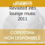 Revisited into lounge music 2011 cd musicale di Artisti Vari