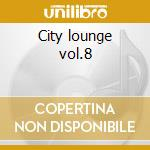 City lounge vol.8 cd musicale di Artisti Vari