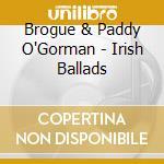 Brogue & Paddy O'Gorman - Irish Ballads cd musicale di Air mail music